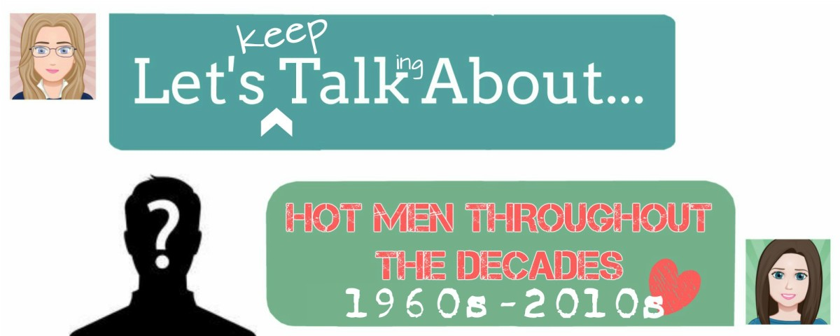 Let's Talk About...HOT MEN THROUGHOUT THE DECADES (1960s-2010s)